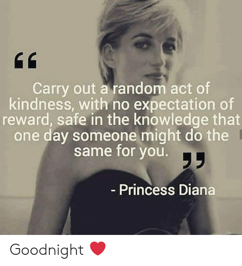 Memes, Princess, and Princess Diana: Carry out a random act of  kindness, with no expectation of  reward, safe in the knowledge that  one day someone might do the  same for you.  Princess Diana Goodnight ❤