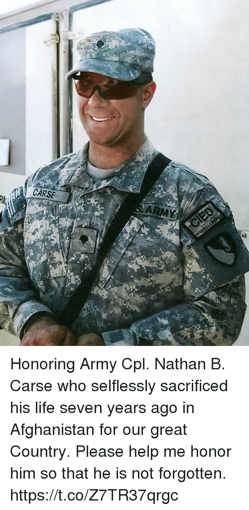 Life, Memes, and Army: CARSE Honoring Army Cpl. Nathan B. Carse who selflessly sacrificed his life seven years ago in Afghanistan for our great Country. Please help me honor him so that he is not forgotten. https://t.co/Z7TR37qrgc