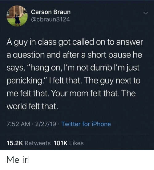 "Dumb, Iphone, and Twitter: Carson Braun  @cbraun3124  A guy in class got called on to answer  a question and after a short pause he  says, ""hang on, I'm not dumb I'm just  panicking."" felt that. The guy next to  me felt that. Your mom felt that. The  world felt that.  7:52 AM 2/27/19 Twitter for iPhone  15.2K Retweets 101K Likes Me irl"