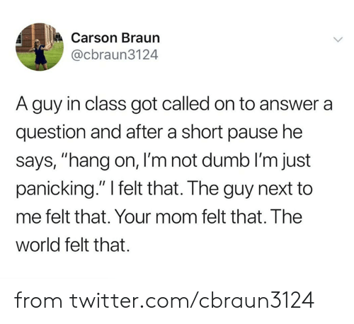 "Dank, Dumb, and Twitter: Carson Braun  @cbraun3124  A guy in class got called on to answer a  question and after a short pause he  says, ""hang on, I'm not dumb lI'm just  panicking."" I felt that. The guy next to  me felt that. Your mom felt that. The  world felt that. from twitter.com/cbraun3124"