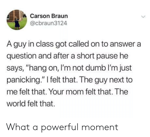 "Dumb, World, and Powerful: Carson Braun  @cbraun3124  A guy in class got called on to answer a  question and after a short pause he  says, ""hang on, I'm not dumb I'm just  panicking."" I felt that. The guy next to  me felt that. Your mom felt that. The  world felt that What a powerful moment"