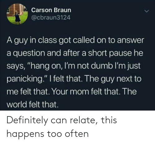 "definitely: Carson Braun  @cbraun3124  A guy in class got called on to answer  a question and after a short pause he  says, ""hang on, I'm not dumb l'm just  panicking."" I felt that. The guy next to  me felt that. Your mom felt that. The  world felt that. Definitely can relate, this happens too often"