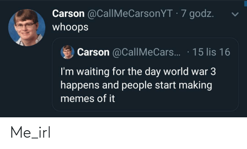 Waiting...: Carson @CallMeCarsonYT · 7 godz.  whoops  Carson @CallMeCars.. · 15 lis 16  I'm waiting for the day world war 3  happens and people start making  memes of it Me_irl