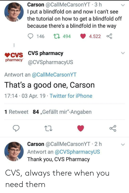 "Iphone, Twitter, and Thank You: Carson @CallMeCarsonYT 3 h  I put a blindfold on and now I can't see  the tutorial on how to get a blindfold off  because there's a blindfold in the way  146 t 494 4.522  VCVS CVS pharmacjy  pharmacy@cVSpharmacyUS  Antwort an @CallMeCarsonYT  That's a good one, Carson  17:14 03 Apr. 19 Twitter for iPhone  1 Retweet 84 ,Gefällt mir""-Angaben  Carson @CallMeCarsonYT 2 h  Antwort an @CVSpharmacyUS  Thank you, CVS Pharmacy CVS, always there when you need them"
