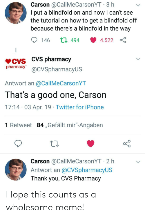 "Iphone, Meme, and Twitter: Carson @CallMeCarsonYT 3 h  l put a blindfold on and now l can't see  the tutorial on how to get a blindfold off  because there's a blindfold in the way  146 ロ494 ·4.522  CVS pharmacy  pharmacy@cVSpharmacyus  Antwort an @CallMeCarsonYT  That's a good one, Carson  17:14 03 Apr. 19 Twitter for iPhone  1 Retweet 84 ,Gefällt mir""-Angaben  Carson @CallMeCarsonYT 2 h  Antwort an @CVSpharmacyUS  Thank you, CVS Pharmacy Hope this counts as a wholesome meme!"