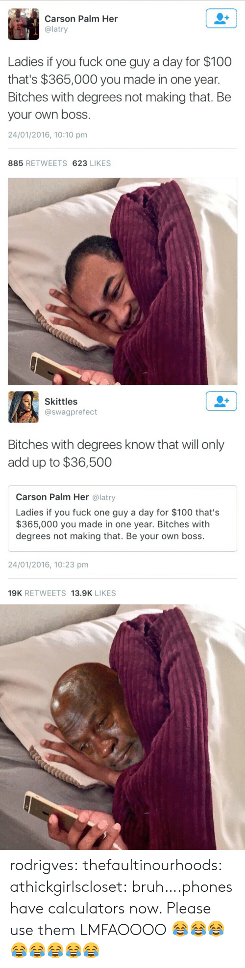 Anaconda, Bruh, and Target: Carson Palm Her  @latry  Ladies if you fuck one guy a day for $100  that's $365,000 you made in one year.  Bitches with degrees not making that. Be  your own boss  24/01/2016, 10:10 pm  885 RETWEETS 623 LIKES   Skittles  @swagprefect  Bitches with degrees know that will only  add up to $36,500  Carson Palm Her @latry  Ladies if you fuck one guy a day for $100 that's  $365,000 you made in one year. Bitches with  degrees not making that. Be your own boss.  24/01/2016, 10:23 pm  19K RETWEETS 13.9K LIKES rodrigves:  thefaultinourhoods:  athickgirlscloset:  bruh….phones have calculators now. Please use them  LMFAOOOO  😂😂😂😂😂😂😂😂