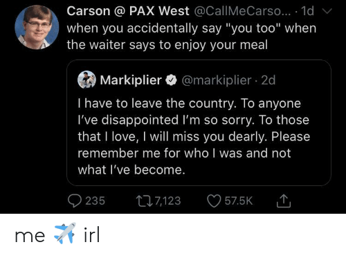 "Disappointed, Love, and Sorry: Carson @ PAX West @CallMe Carso... 1d  when you accidentally say ""you too"" when  the waiter says to enjoy your meal  Markiplier@markiplier 2d  I have to leave the country. To anyone  I've disappointed I'm so sorry. To those  that I love, I will miss you dearly. Please  remember me for who I was and not  what I've become.  235  t7123  57.5K me ✈️ irl"