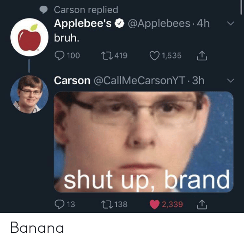 Bruh, Shut Up, and Applebee's: Carson replied  Applebee's @Applebees 4h  bruh.  L1.419  100  1,535  Carson @CallMeCarsonYT 3h  shut up, brand  L138  13  2,339 Banana