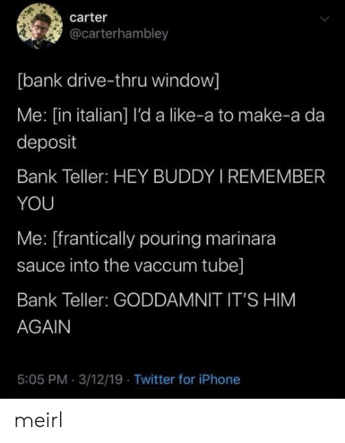 Thru: carter  @carterhambley  [bank drive-thru window]  Me: [in italian] l'da like-a to make-a da  deposit  Bank Teller: HEY BUDDY I REMEMBER  YOU  Me: [frantically pouring marinara  sauce into the vaccum tube]  Bank Teller: GODDAMNIT IT'S HIM  AGAIN  5:05 PM 3/12/19 Twitter for iPhone meirl