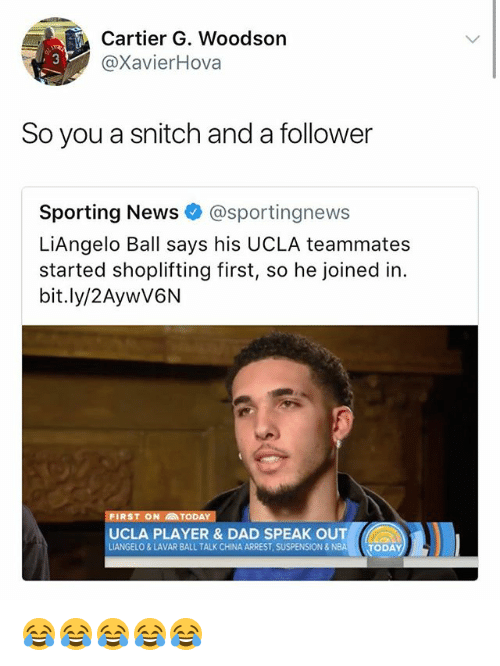 Dad, Nba, and News: Cartier G. Woodson  @XavierHova  So you a snitch and a follower  Sporting News@sportingnews  LiAngelo Ball says his UCLA teammates  started shoplifting first, so he joined in.  bit.ly/2AywV6N  FIRST ON TODAY  UCLA PLAYER & DAD SPEAK OUT  LIANGELO&LAVAR BALL TALK CHINA ARREST, SUSPENSION&NBA  TODAY 😂😂😂😂😂