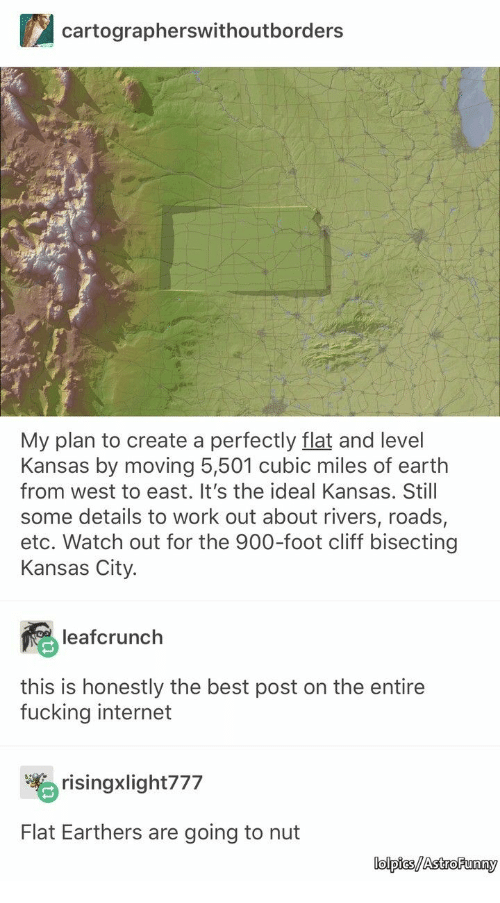 Fucking, Internet, and Watch Out: cartographerswithoutborders  My plan to create a perfectly flat and level  Kansas by moving 5,501 cubic miles of earth  from west to east. It's the ideal Kansas. Stil  some details to work out about rivers, roads,  etc. Watch out for the 900-foot cliff bisecting  Kansas City.  leafcrunch  this is honestly the best post on the entire  fucking internet  risingxlight777  Flat Earthers are going to nut  lolpics/AstroFunny