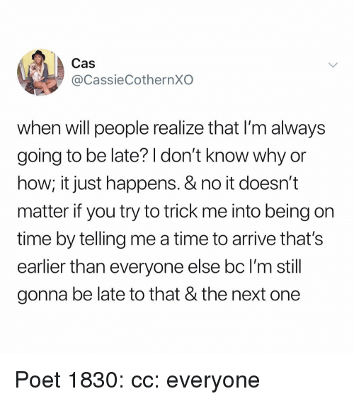 Going To Be Late: Cas  @CassieCothernXO  when will people realize that I'm always  going to be late? I don't know why or  how; it just happens. & no it doesn't  matter if you try to trick me into being on  time by telling me a time to arrive that's  earlier than everyone else bc l'm still  gonna be late to that & the next one Poet 1830: cc: everyone