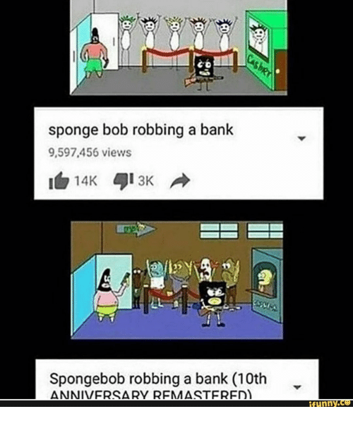 SpongeBob, Bank, and Sponge: CasbRY  sponge bob robbing a bank  9,597.456 views  3K  14K  Spongebob robbing a bank (10th  ANNIVERSARY REMASTERED).  ifunny.co