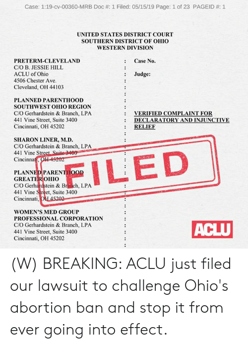 Vine: Case: 1:19-cv-00360-MRB Doc #: 1 Filed: 05/15/19 Page: 1 of 23 PAGEID #: 1  UNITED STATES DISTRICT COURT  SOUTHERN DISTRICT OF OHIO  WESTERN DIVISION  : Case No.  PRETERM-CLEVELAND  C/O B. JESSIE HILL  ACLU of Ohio  4506 Chester Ave  : Judge:  Cleveland, OH 44103  PLANNED PARENTHOOD  SOUTHWEST OHIO REGION  C/O Gerhardstein & Branch, LPA  441 Vine Street, Suite 3400  Cincinnati, OH 45202  VERIFIED COMPLAINT FOR  DECLARATORY AND İNJUNCTIVE  : RELIE  :  SHARON LINER, M.D.  C/O Gerhardstein & Branch, LPA  441 Vine Str  Cincinna  PLANNEDPARENTHOOD  GREATEROHIO  C/O Gerhardstein & Branch, LPA  441 Vine Street, Suite 3400  Cincinnati  WOMEN'S MED GROUP  PROFESSIONAL CORPORATION  C/O Gerhardstein & Branch, LPA  441 Vine Street, Suite 3400  Cincinnati, OH 45202 (W) BREAKING: ACLU just filed our lawsuit to challenge Ohio's abortion ban and stop it from ever going into effect.