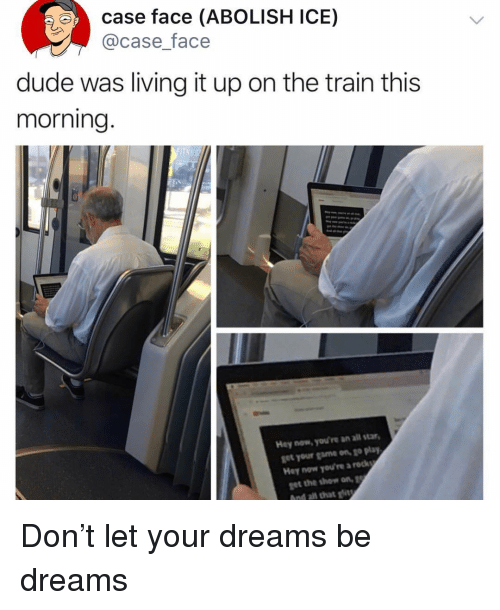 All Star, Dude, and Funny: case face (ABOLISH ICE)  @case_face  dude was living it up on the train this  morning  Hey now, you're an all star  get your game on, go play  Hey now you're a rock  get the show on  And all that gt Don't let your dreams be dreams
