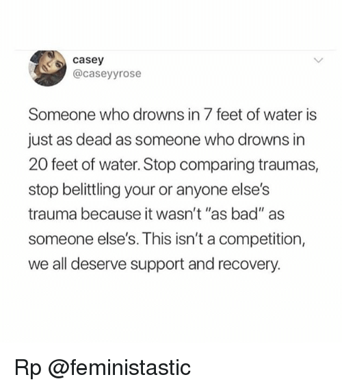 """Bad, Memes, and Water: casey  @caseyyrose  Someone who drowns in 7 feet of water is  just as dead as someone who drowns in  20 feet of water. Stop comparing traumas,  stop belittling your or anyone else's  trauma because it wasn't """"as bad"""" as  someone else's. This isn't a competition,  we all deserve support and recovery. Rp @feministastic"""