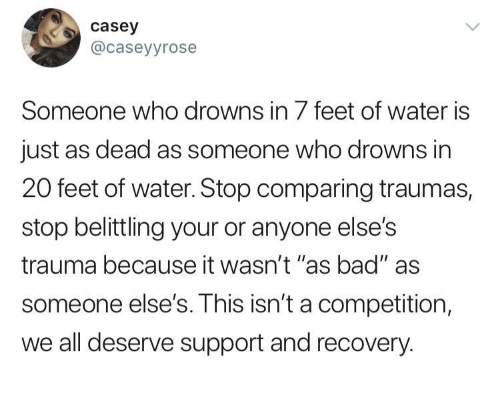 """Bad, Water, and Feet: casey  @caseyyrose  Someone who drowns in 7 feet of water is  just as dead as someone who drowns in  20 feet of water. Stop comparing traumas,  stop belittling your or anyone else's  trauma because it wasn't """"as bad"""" as  someone else's. This isn't a competition,  we all deserve support and recovery."""