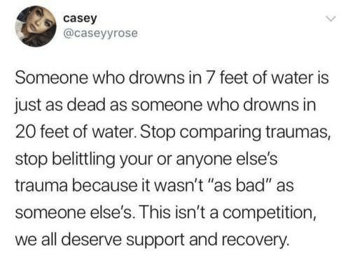 "Bad, Funny, and Tumblr: casey  @caseyyrose  Someone who drowns in 7 feet of water is  just as dead as someone who drowns in  20 feet of water. Stop comparing traumas,  stop belittling your or anyone else's  trauma because it wasn't ""as bad"" as  someone else's. This isn't a competition,  we all deserve support and recovery."