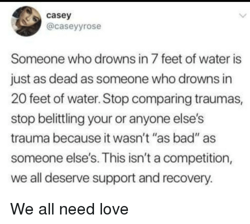"Bad, Love, and Water: casey  @caseyyrose  Someone who drowns in 7 feet of water is  just as dead as someone who drowns in  20 feet of water. Stop comparing traumas,  stop belittling your or anyone else's  trauma because it wasn't ""as bad"" as  someone else's. This isn't a competition,  we all deserve support and recovery.  14 II We all need love"