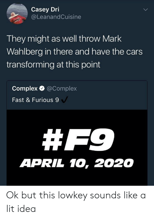 Cars, Complex, and Lit: Casey Dri  @LeanandCuisine  They might as well throw Mark  Wahlberg in there and have the cars  transforming at this point  Complex @Complex  Fast & Furious 9  # F9  APRIL 10, 2020 Ok but this lowkey sounds like a lit idea