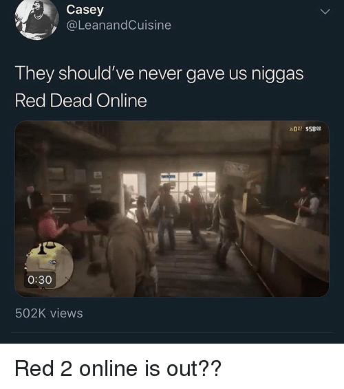 Dank Memes, Never, and Red Dead: Casey  @LeanandCuisine  They should've never gave us niggas  Red Dead Online  022 S5892  0:30  502K views Red 2 online is out??