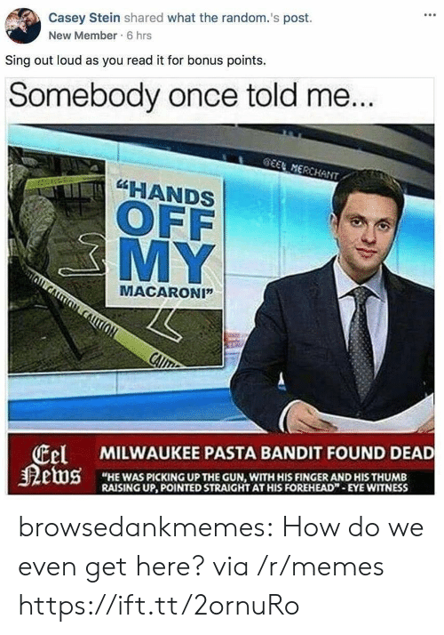 "Memes, Tumblr, and Blog: Casey Stein shared what the random.'s post.  New Member 6 hrs  Sing out loud as you read it for bonus points.  Somebody once told me  HANDS  OFF  MY  MACARONI""  tel  狠etus  MILWAUKEE PASTA BANDIT FOUND DEAD  ""HE WAS PICKING UP THE GUN, WITH HIS FINGER AND HIS THUMB  RAISING UP, POINTED STRAIGHT AT HIS FOREHEAD""-EYE WITNESS browsedankmemes:  How do we even get here? via /r/memes https://ift.tt/2ornuRo"