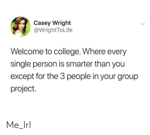 College, Irl, and Me IRL: Casey Wright  @WrightToLife  Welcome to college. Where every  single person is smarter than you  except for the 3 people in your group  project. Me_Irl