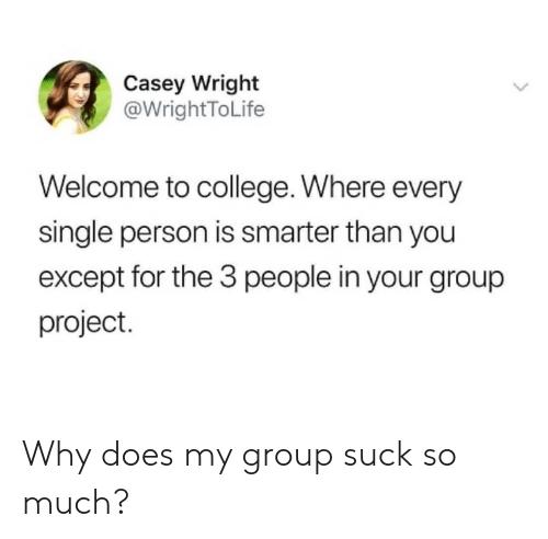 College, Single, and Project: Casey Wright  @WrightToLife  Welcome to college. Where every  single person is smarter than you  except for the 3 people in your group  project. Why does my group suck so much?