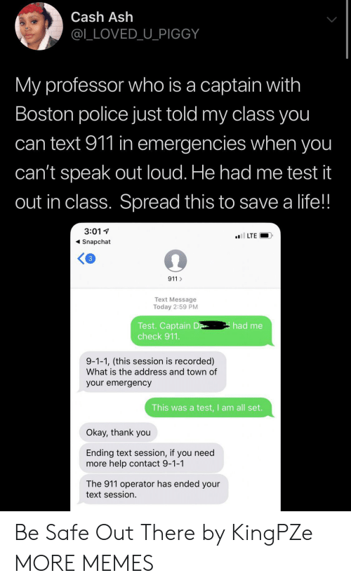 Boston: Cash Ash  @L_LOVED_U_PIGGY  My professor who is a captain with  Boston police just told my class you  can text 911 in emergencies when you  can't speak out loud. He had me test it  out in class. Spread this to save a life!!  3:01  l LTE  Snapchat  3  911  Text Message  Today 2:59 PM  Test. Captain D  check 911.  had me  9-1-1, (this session is recorded)  What is the address and town of  your emergency  This was a test,I am all set.  Okay, thank you  Ending text session, if you need  more help contact 9-1-1  The 911 operator has ended your  text session. Be Safe Out There by KingPZe MORE MEMES