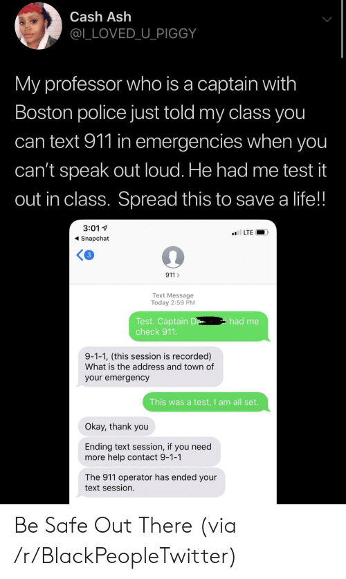 Boston: Cash Ash  @L_LOVED_U_PIGGY  My professor who is a captain with  Boston police just told my class you  can text 911 in emergencies when you  can't speak out loud. He had me test it  out in class. Spread this to save a life!!  3:01  l LTE  Snapchat  3  911  Text Message  Today 2:59 PM  Test. Captain D  check 911.  had me  9-1-1, (this session is recorded)  What is the address and town of  your emergency  This was a test,I am all set.  Okay, thank you  Ending text session, if you need  more help contact 9-1-1  The 911 operator has ended your  text session. Be Safe Out There (via /r/BlackPeopleTwitter)
