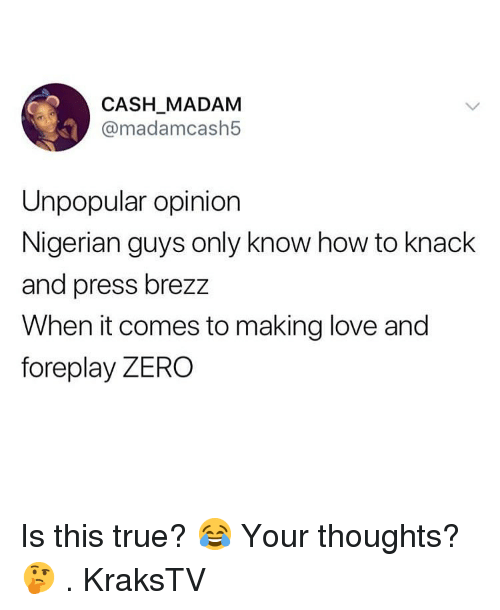 Love, Memes, and True: CASH MADAM  @madamcash5  Unpopular opinion  Nigerian guys only know how to knack  and press brezz  When it comes to making love and  foreplay ZERO Is this true? 😂 Your thoughts? 🤔 . KraksTV