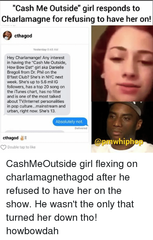 """Howbowdah: """"Cash Me Outside"""" girl responds to  Charlamagne for refusing to have her on!  cthagod  Yesterday 848 AM  Hey Charlamange! Any interest  in having the """"Cash Me Outside,  How Bow Dat"""" girl aka Danielle  Bregoli from Dr. Phil on the  B' fast Club? She's in NYC next  week. She's up to 5.6 mil IG  followers, has a top 20 song on  the iTunes chart, has no filter  and is one of the most talked  about TV/Internet personalities  in pop culture...mainstream and  urban, right now. She's 13.  Absolutely not.  Delivered  cthagod  whiphop  Double tap to like CashMeOutside girl flexing on charlamagnethagod after he refused to have her on the show. He wasn't the only that turned her down tho! howbowdah"""