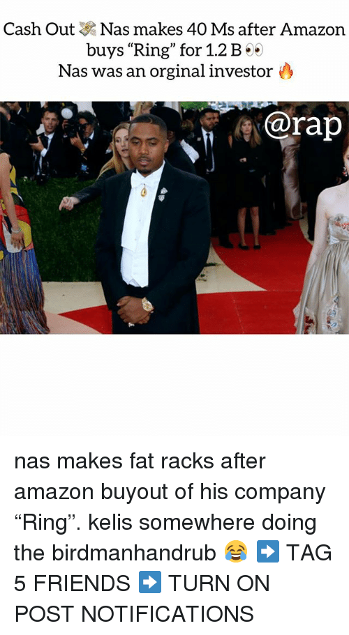 """Amazon, Friends, and Kelis: Cash Out Nas makes 40 Ms after Amazon  buys """"Ring"""" for 1.2B·  Nas was an orginal investor  @rap nas makes fat racks after amazon buyout of his company """"Ring"""". kelis somewhere doing the birdmanhandrub 😂 ➡️ TAG 5 FRIENDS ➡️ TURN ON POST NOTIFICATIONS"""