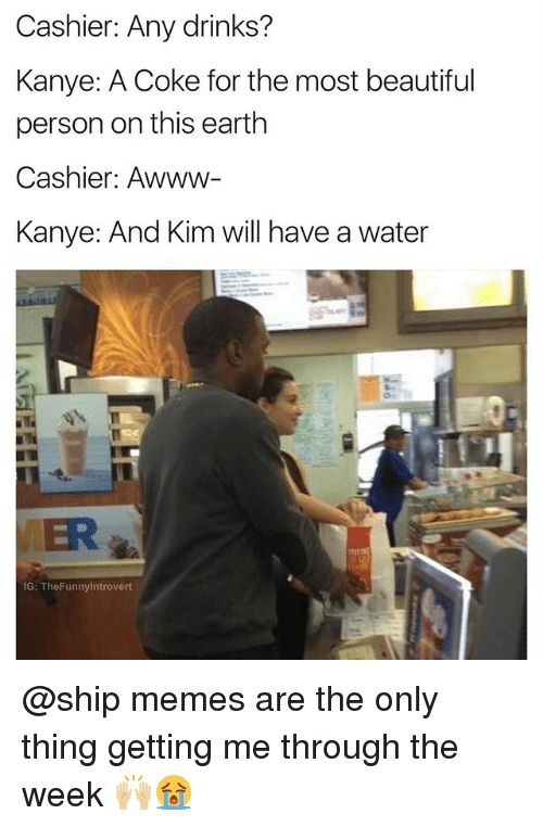 Beautiful, Kanye, and Memes: Cashier: Any drinks?  Kanye: A Coke for the most beautiful  person on this earth  Cashier: Awww-  Kanye: And Kim will have a water  ER  IG: TheFunnylntrovert @ship memes are the only thing getting me through the week 🙌🏼😭