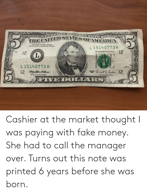 fake: Cashier at the market thought I was paying with fake money. She had to call the manager over. Turns out this note was printed 6 years before she was born.