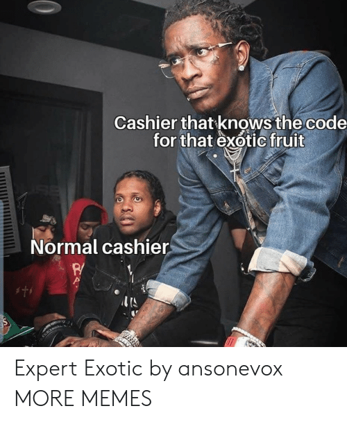 Dank, Memes, and Target: Cashier that knows the code  for that exotic fruit  Normal cashier  w Expert Exotic by ansonevox MORE MEMES