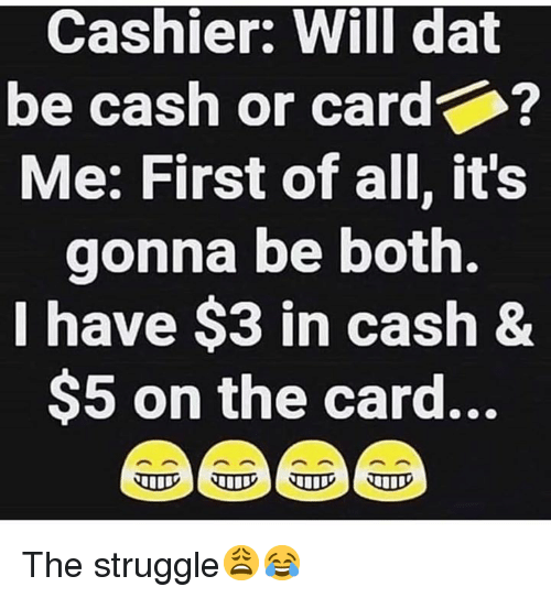 Struggle, Hood, and Will: Cashier: Will dat  be cash or card  Me: First of all, it's  gonna be both.  I have $3 in cash&  $5 on the card... The struggle😩😂