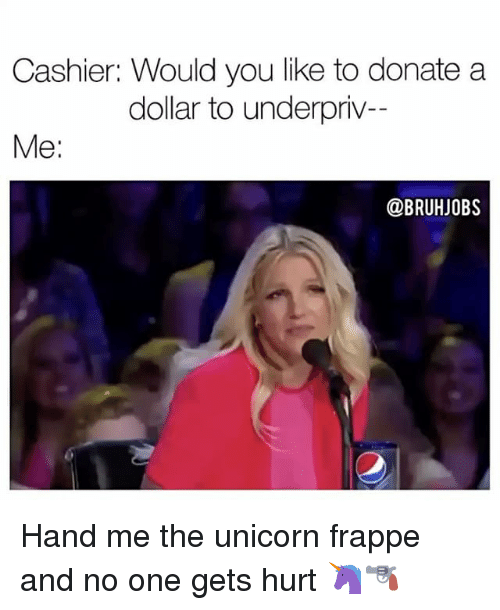 Memes, Unicorn, and 🤖: Cashier: Would you like to donate a  dollar to underpriv-  Me  @BRUHJOBS Hand me the unicorn frappe and no one gets hurt 🦄🔫