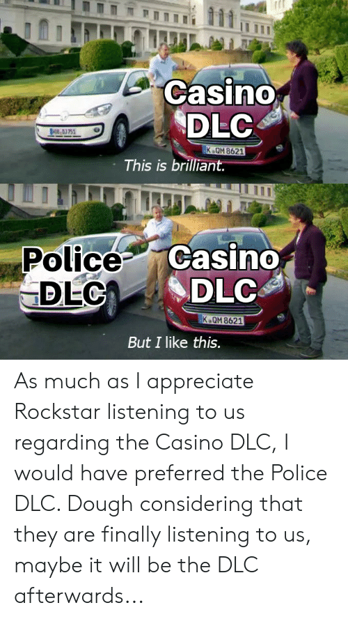 Police, Appreciate, and Casino: Casino  DLC  BOE,03751  K OM 8621  This is brilliant.  Police Casino  DLCA  DLC  K QM 8621  But I like this. As much as I appreciate Rockstar listening to us regarding the Casino DLC, I would have preferred the Police DLC. Dough considering that they are finally listening to us, maybe it will be the DLC afterwards...