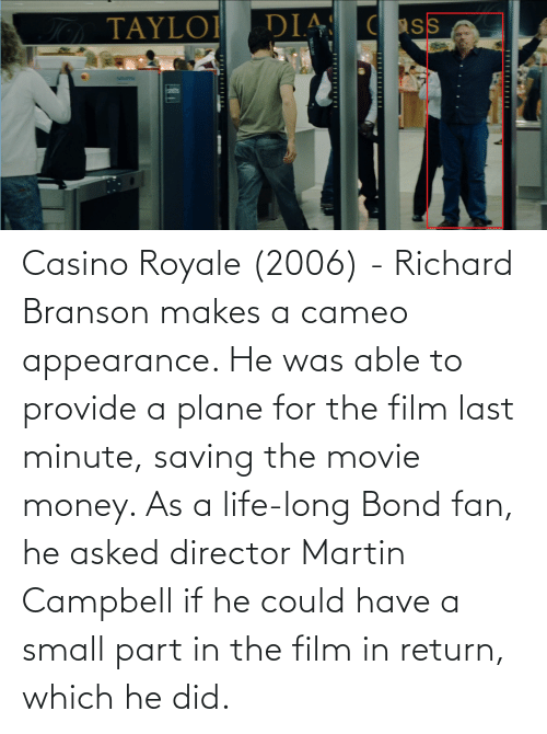 bond: Casino Royale (2006) - Richard Branson makes a cameo appearance. He was able to provide a plane for the film last minute, saving the movie money. As a life-long Bond fan, he asked director Martin Campbell if he could have a small part in the film in return, which he did.