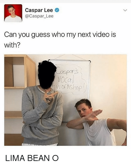 Memes, Guess, and Video: Caspar Lee  @Caspar Lee  Can you guess who my next video is  with?  aspons LIMA BEAN O