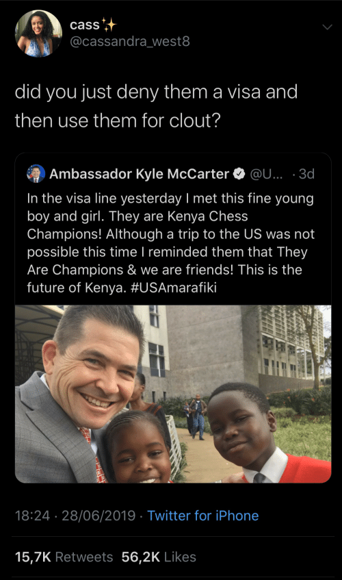 trip: cass  @cassandra_west8  did you just deny them a visa and  then use them for clout?  Ambassador Kyle McCarter O @U... · 3d  In the visa line yesterday I met this fine young  boy and girl. They are Kenya Chess  Champions! Although a trip to the US was not  possible this time I reminded them that They  Are Champions & we are friends! This is the  future of Kenya. #USAmarafiki  |  18:24 · 28/06/2019 · Twitter for iPhone  15,7K Retweets 56,2K Likes