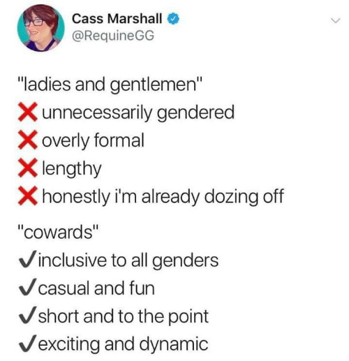 "Fun, Marshall, and All: Cass Marshall  @RequineGG  ""ladies and gentlemen""  Xunnecessarily gendered  overly formal  Xlengthy  Xhonestly i'm already dozing off  ""cowards""  Vinclusive to all genders  Vcasual and fun  Vshort and to the point  Vexciting and dynamic"