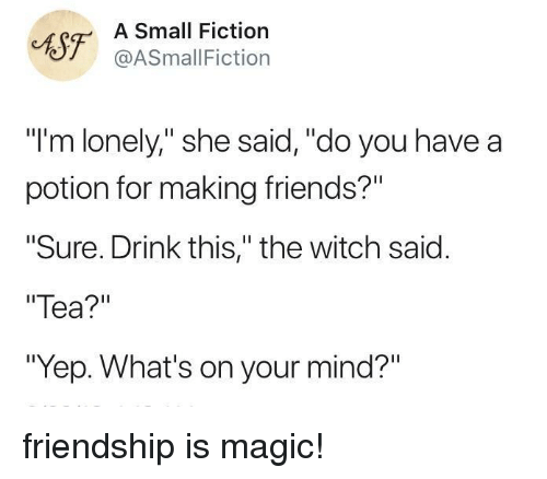 "Friends, Magic, and Fiction: CAST ASSmallFicti  Small Fiction  @ASmallFiction  ""I'm lonely,"" she said,""do you have a  potion for making friends?""  Sure. Drink this,"" the witch said.  Tea?""  ""Yep. What's on your mind?"" friendship is magic!"