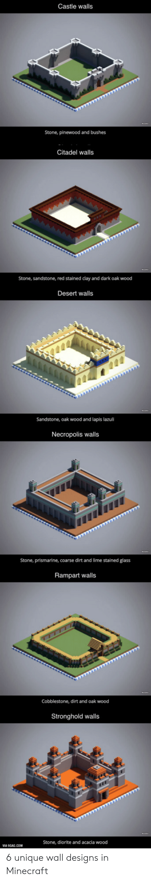 9gag, Minecraft, and Castle: Castle walls  Stone, pinewood and bushes  Citadel walls  Stone, sandstone, red stained clay and dark oak wood  Desert walls  Sandstone, oak wood and lapis lazuli  Necropolis walls  Stone, prismarine, coarse dirt and lime stained glass  Rampart walls  Cobblestone, dirt and oak wood  Stronghold walls  Stone, diorite and acacia wood  A 9GAG.COM 6 unique wall designs in Minecraft