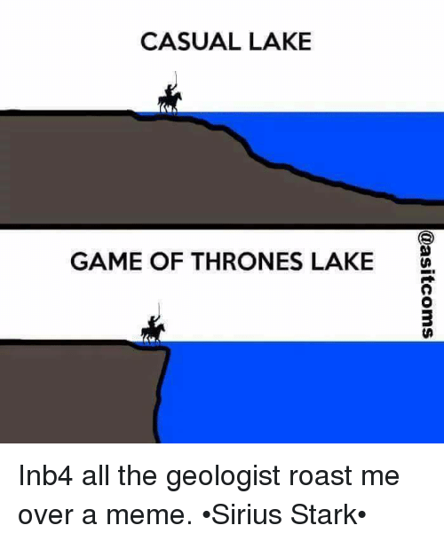 Casuals: CASUAL LAKE  GAME OF THRONES LAKE Inb4 all the geologist roast me over a meme. •Sirius Stark•