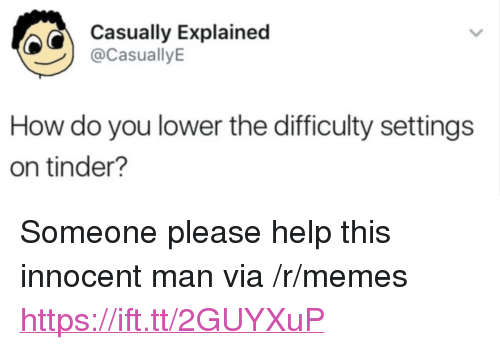 """Someone Please Help: Casually Explainec  @CasuallyE  How do you lower the difficulty settings  on tinder? <p>Someone please help this innocent man via /r/memes <a href=""""https://ift.tt/2GUYXuP"""">https://ift.tt/2GUYXuP</a></p>"""