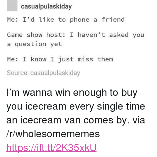 """Phone, Game, and Time: casualpulaskiday  Me: I'd like to phone a friend  Game show host: I haven' t asked you  a question yet  Me: I know I just miss them  Source: casualpulaskiday <p>I'm wanna win enough to buy you icecream every single time an icecream van comes by. via /r/wholesomememes <a href=""""https://ift.tt/2K35xkU"""">https://ift.tt/2K35xkU</a></p>"""