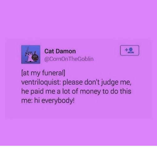 Money, Cat, and Judge: Cat Damon  @CornOnTheGoblin  [at my funeral]  ventriloquist: please don't judge me,  he paid me a lot of money to do this  me: hi everybody!