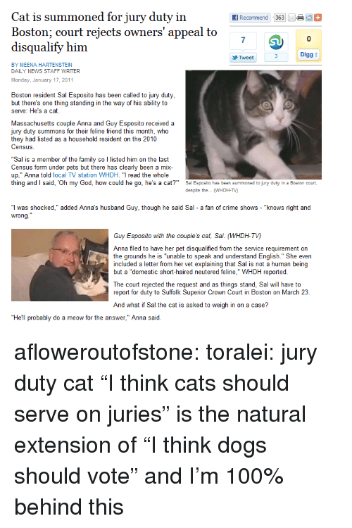 """Anaconda, Anna, and Cats: Cat is summoned for jury duty in  Boston: court reiects owners' appeal to  disqualify him  7  0  Digg t  Tweet  BY MEENA HARTENSTEIN  DAILY NEWS STAFF WRITER  Monday, January 17, 2011  Boston resident Sal Esposito has been called to jury duty  but there's one thing standing in the way of his ability to  serve: He's a cat  Massachusetts couple Anna and Guy Esposito received a  jury duty summons for their feline friend this month, who  they had listed as a household resident on the 2010  Census  """"Sal is a member of the family so l listed him on the last  Census form under pets but there has clearly been a mix  up,"""" Anna told local TV station WHDH. """"T read the whole  thing and said, Oh my God, how could he go, he's a cat?  Sa Esposito has been summoned to jury duty in a Boston court,  despite the... WHDH-TV)  """"I was shocked,"""" added Anna's husband Guy, though he said Sal a fan of crime shows - """"knows right and  wrong  Guy Esposito with the couple's cat, Sal. (WHDH-TV)  Anna filed to have her pet disqualified from the service requirement on  the grounds he is """"unable to speak and understand English."""" She even  included a letter from her vet explaining that Sal is not a human being  but a """"domestic short-haired neutered feline,"""" WHDH reported  beingl  ut a domestic  The court rejected the request and as things stand, Sal will have to  report for duty to Suffolk Superior Crown Court in Boston on March 23  And what if Sal the cat is asked to weigh in on a case?  """"He'll probably do a meow for the answer,"""" Anna said afloweroutofstone:  toralei: jury duty cat  """"I think cats should serve on juries"""" is the natural extension of """"I think dogs should vote"""" and I'm 100% behind this"""